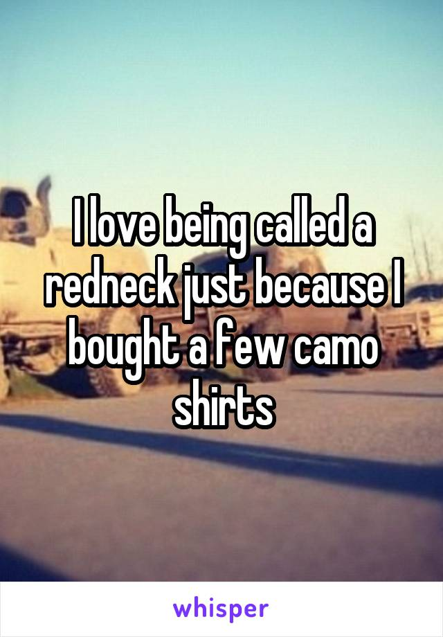 I love being called a redneck just because I bought a few camo shirts
