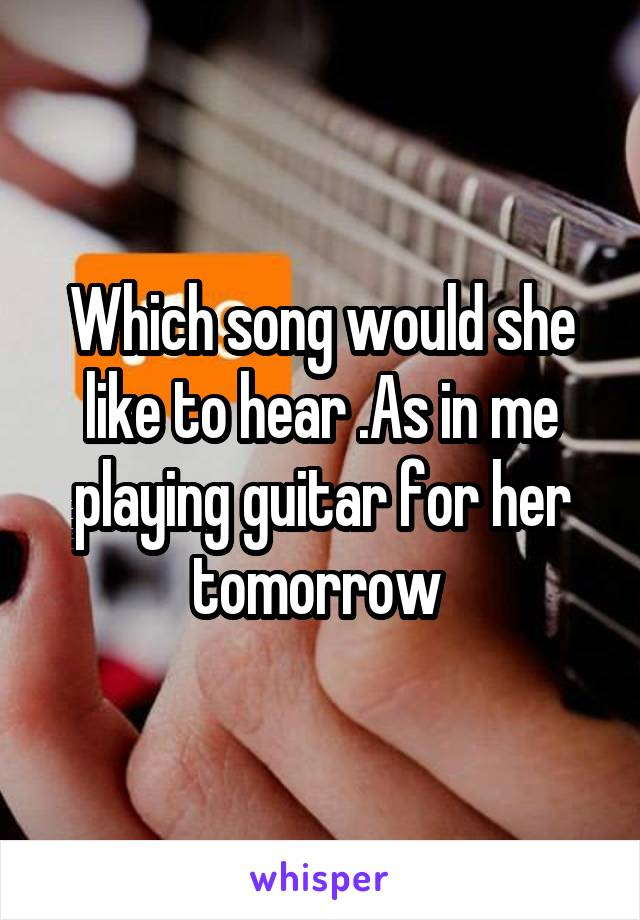Which song would she like to hear .As in me playing guitar for her tomorrow