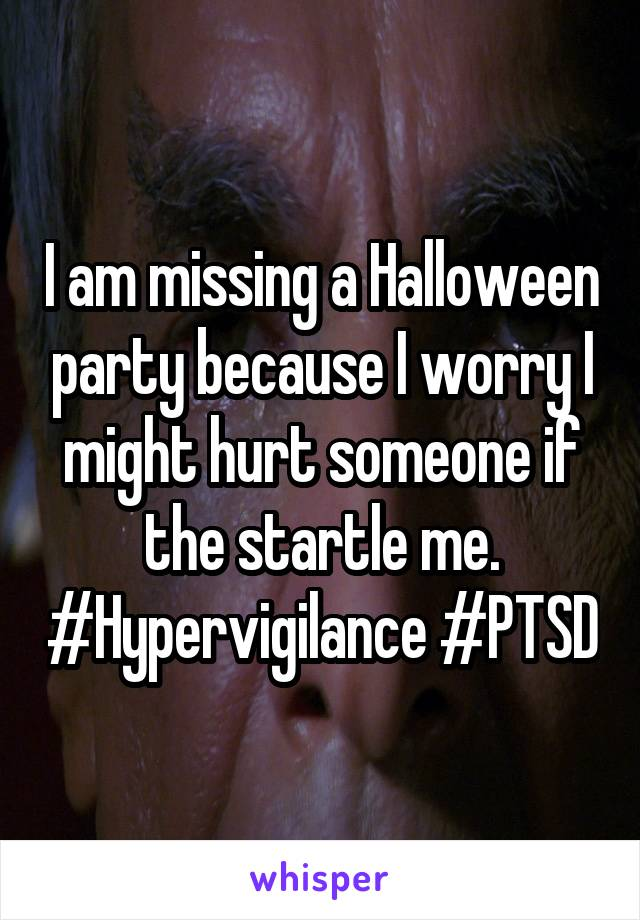 I am missing a Halloween party because I worry I might hurt someone if the startle me. #Hypervigilance #PTSD