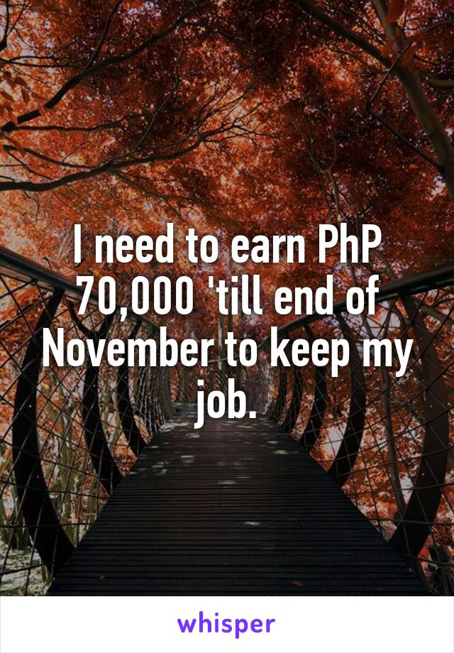 I need to earn PhP 70,000 'till end of November to keep my job.