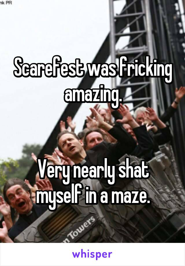 Scarefest was fricking amazing.   Very nearly shat myself in a maze.