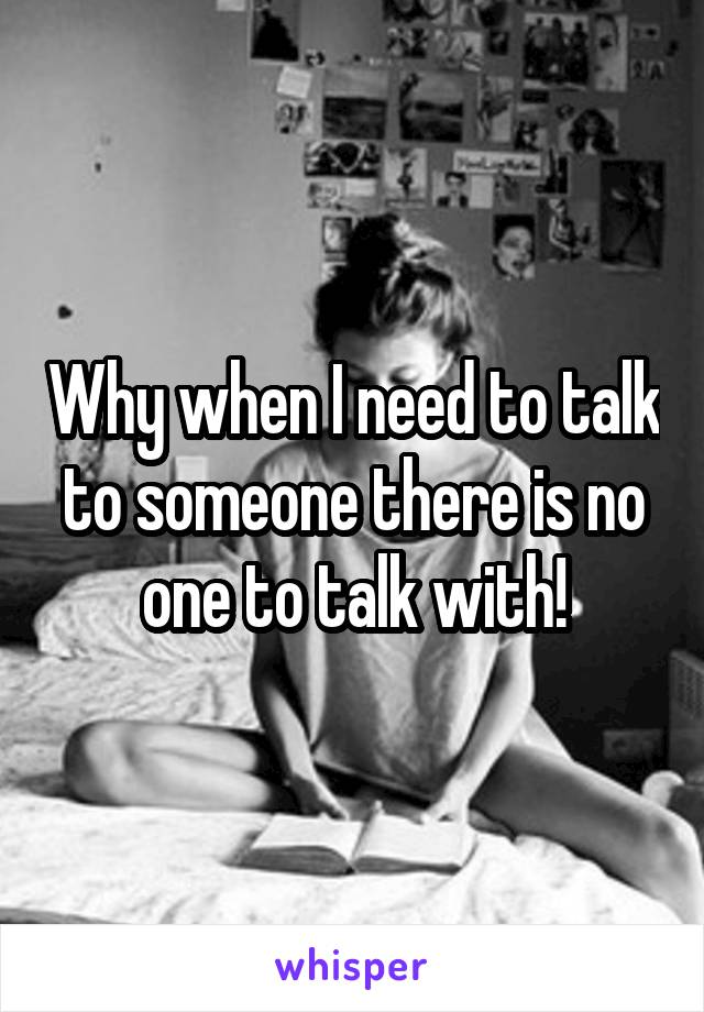Why when I need to talk to someone there is no one to talk with!