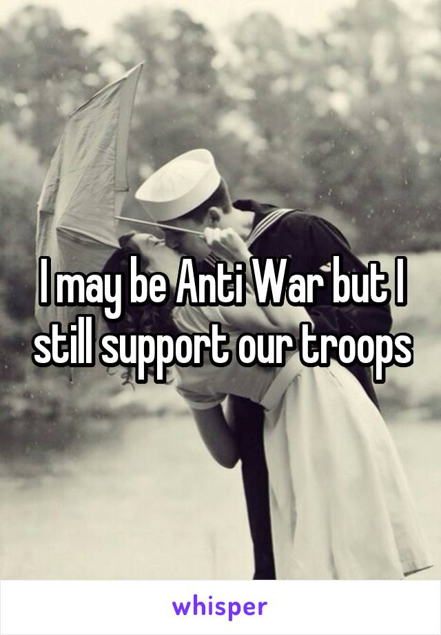 I may be Anti War but I still support our troops
