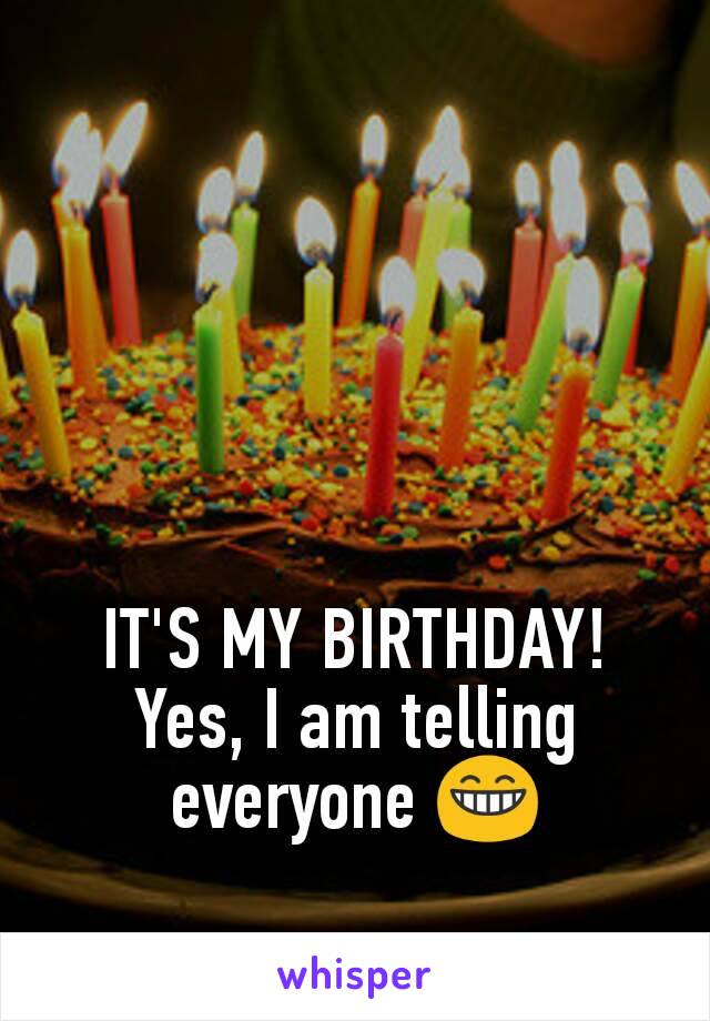 IT'S MY BIRTHDAY! Yes, I am telling everyone 😁