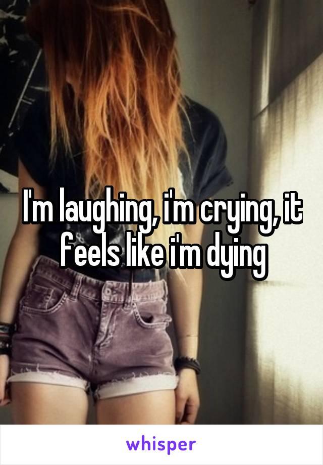 I'm laughing, i'm crying, it feels like i'm dying