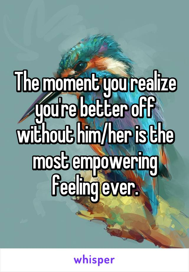 The moment you realize you're better off without him/her is the most empowering feeling ever.