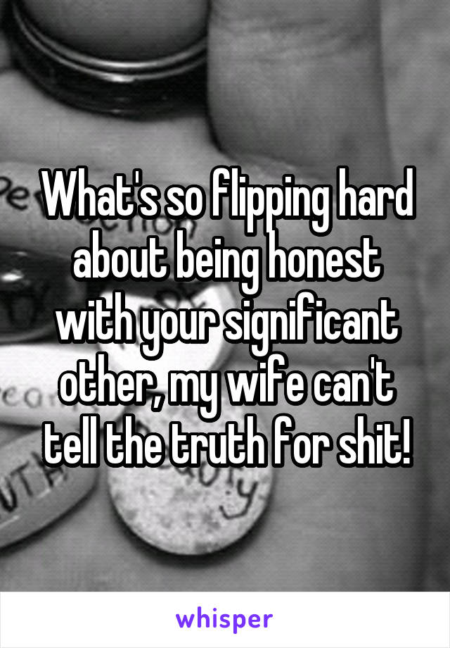 What's so flipping hard about being honest with your significant other, my wife can't tell the truth for shit!