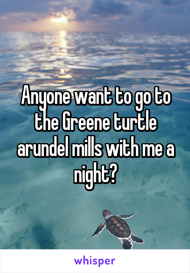 Anyone want to go to the Greene turtle arundel mills with me a night?