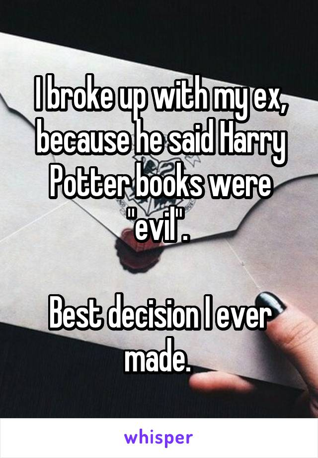 """I broke up with my ex, because he said Harry Potter books were """"evil"""".   Best decision I ever made."""