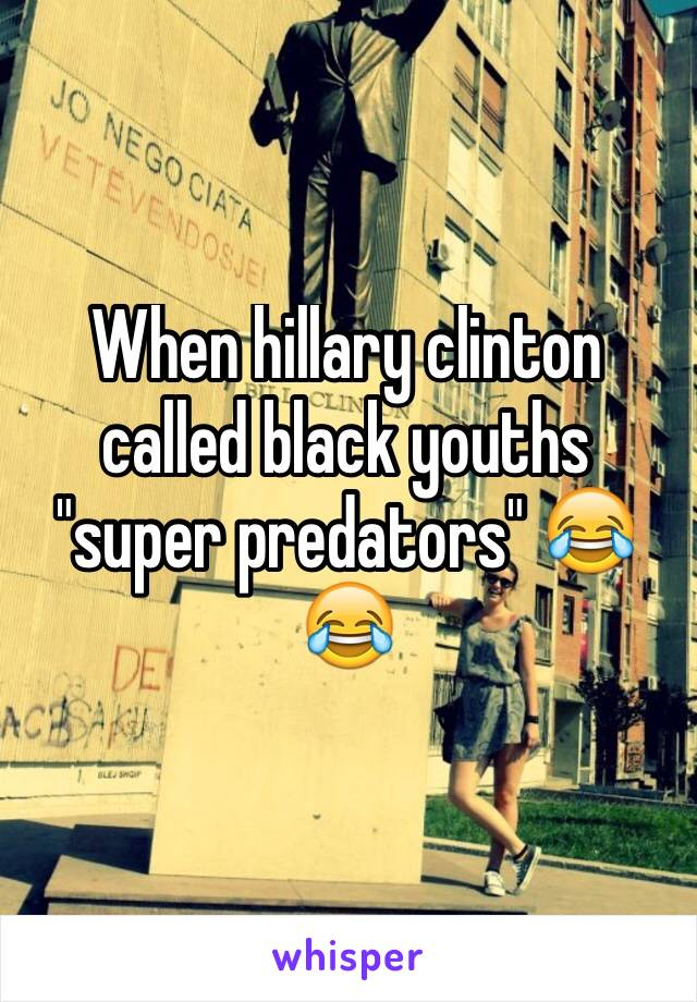 "When hillary clinton called black youths ""super predators"" 😂😂"