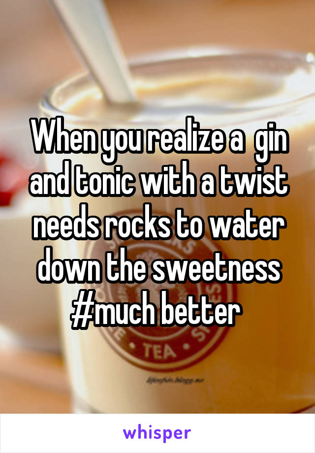 When you realize a  gin and tonic with a twist needs rocks to water down the sweetness #much better