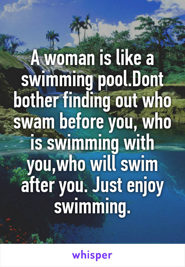 A woman is like a swimming pool.Dont bother finding out who swam before you, who is swimming with you,who will swim after you. Just enjoy swimming.