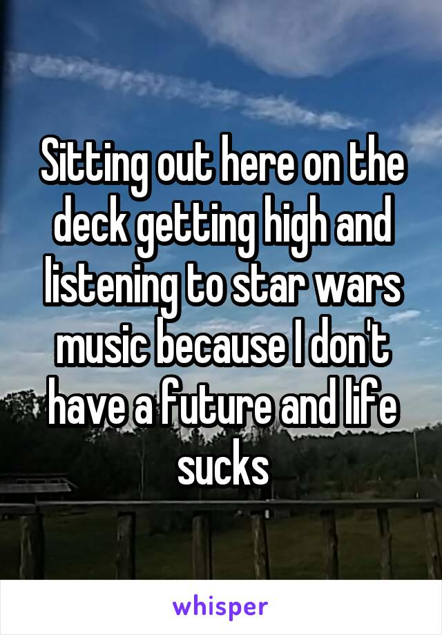Sitting out here on the deck getting high and listening to star wars music because I don't have a future and life sucks