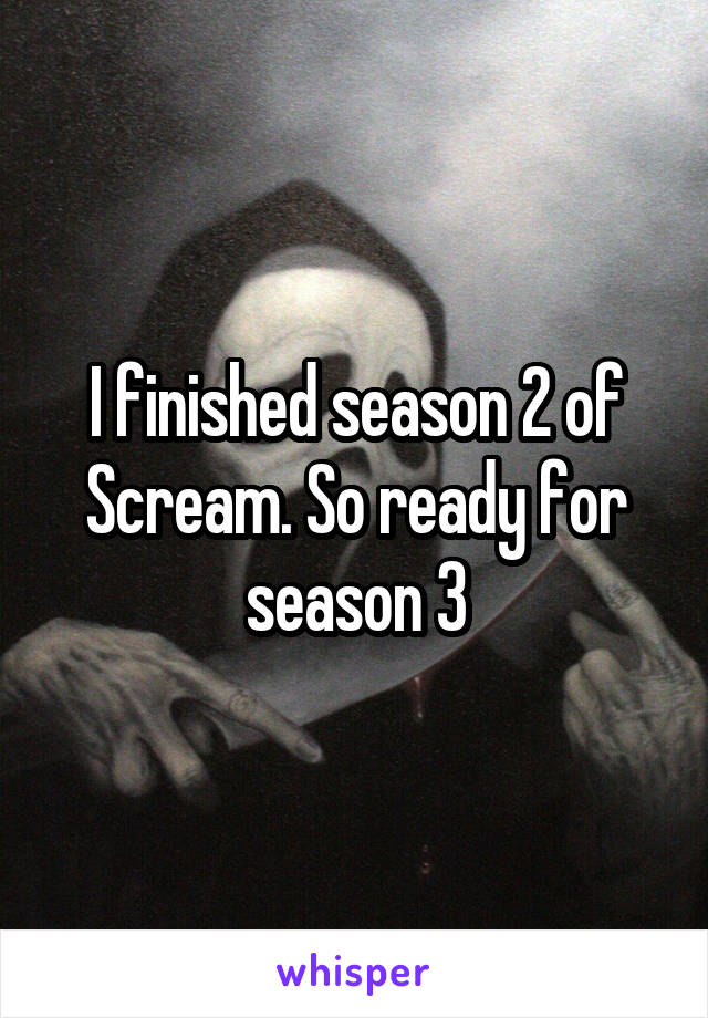 I finished season 2 of Scream. So ready for season 3