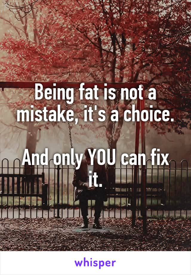 Being fat is not a mistake, it's a choice.  And only YOU can fix it.