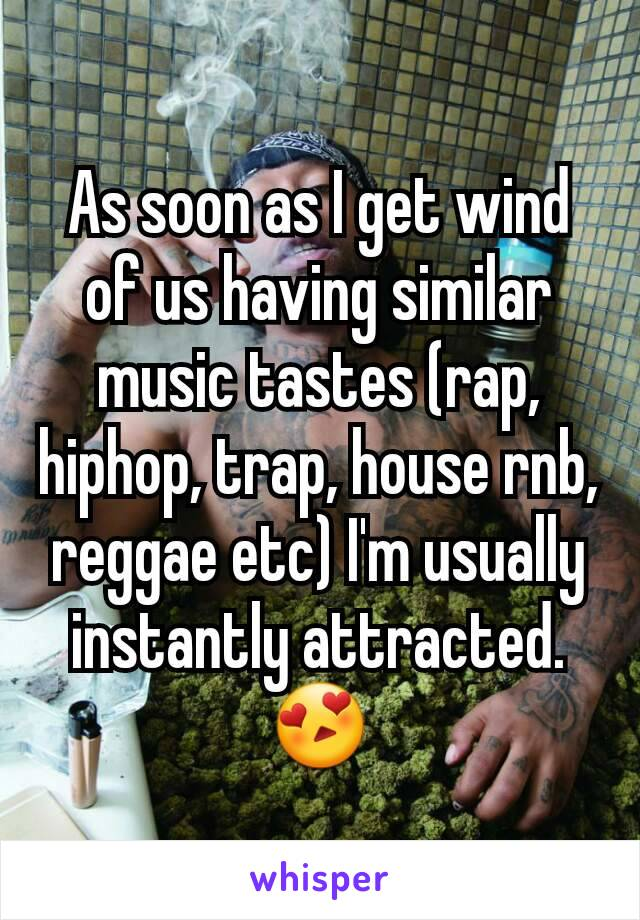 As soon as I get wind of us having similar music tastes (rap, hiphop, trap, house rnb, reggae etc) I'm usually instantly attracted. 😍