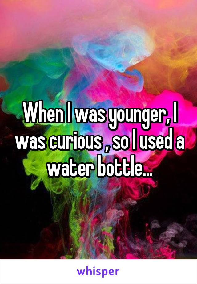 When I was younger, I was curious , so I used a water bottle...