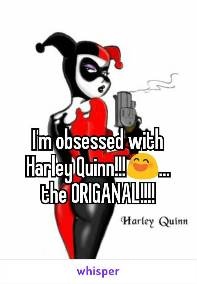 I'm obsessed with Harley Quinn!!!😄... the ORIGANAL!!!!