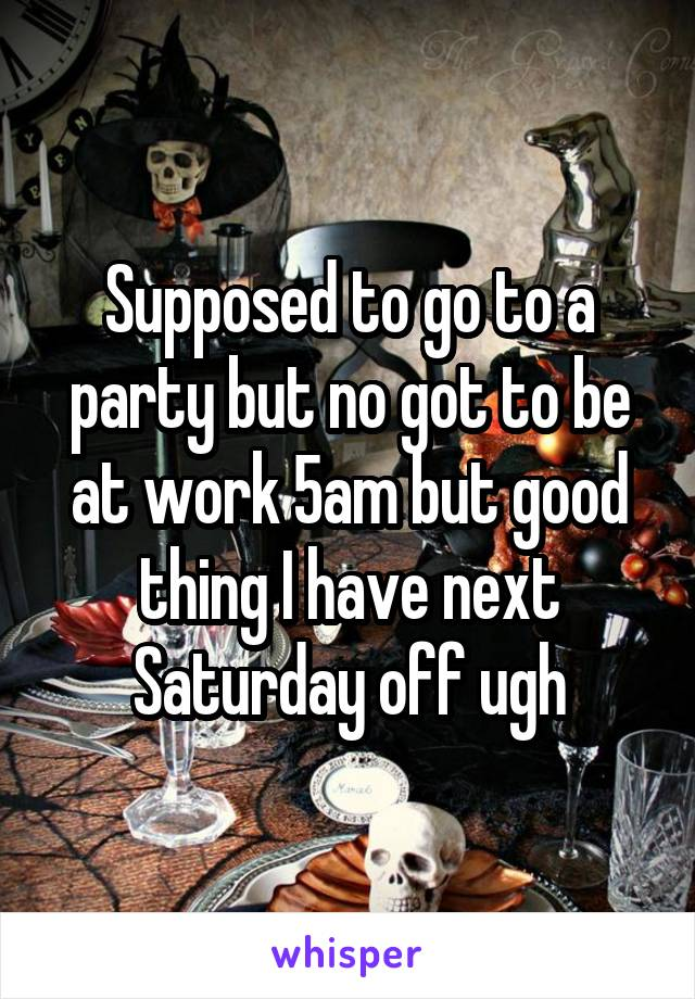 Supposed to go to a party but no got to be at work 5am but good thing I have next Saturday off ugh