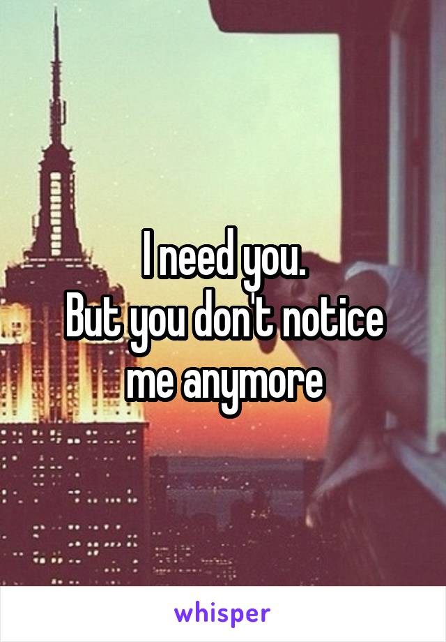 I need you. But you don't notice me anymore