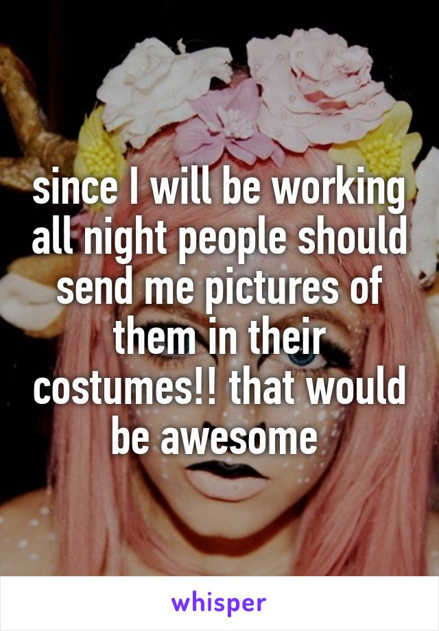 since I will be working all night people should send me pictures of them in their costumes!! that would be awesome