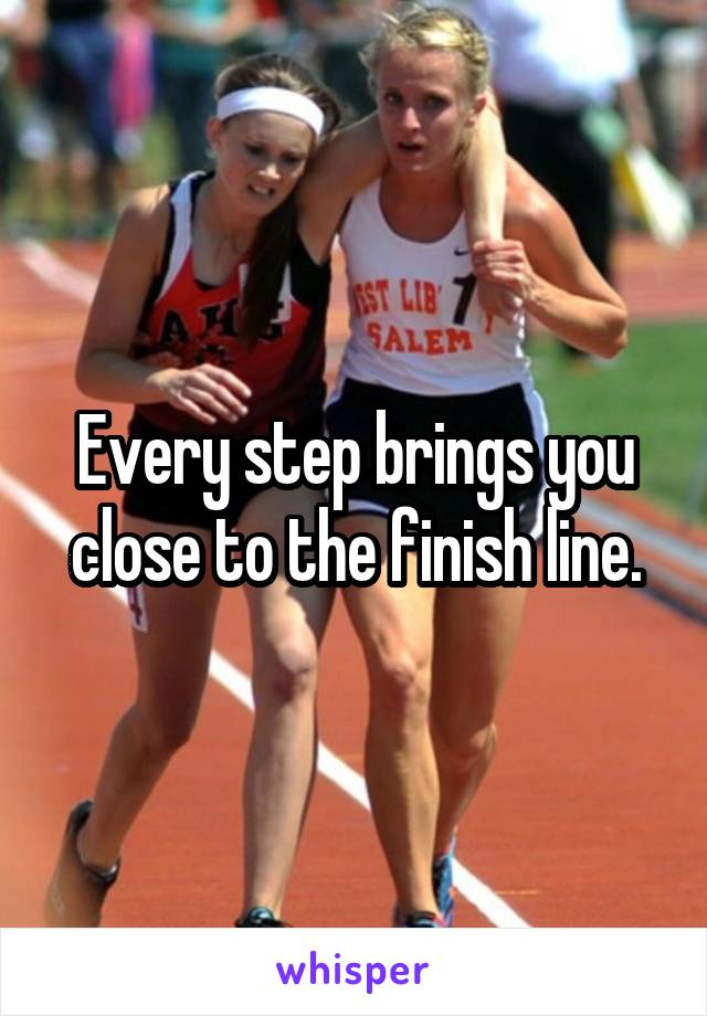 Every step brings you close to the finish line.