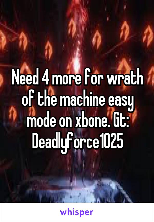 Need 4 more for wrath of the machine easy mode on xbone. Gt: Deadlyforce1025