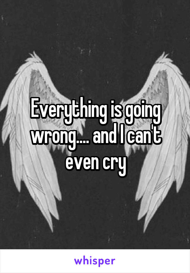 Everything is going wrong.... and I can't even cry