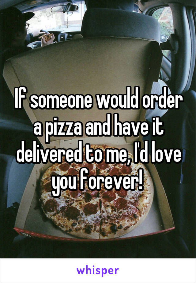 If someone would order a pizza and have it delivered to me, I'd love you forever!