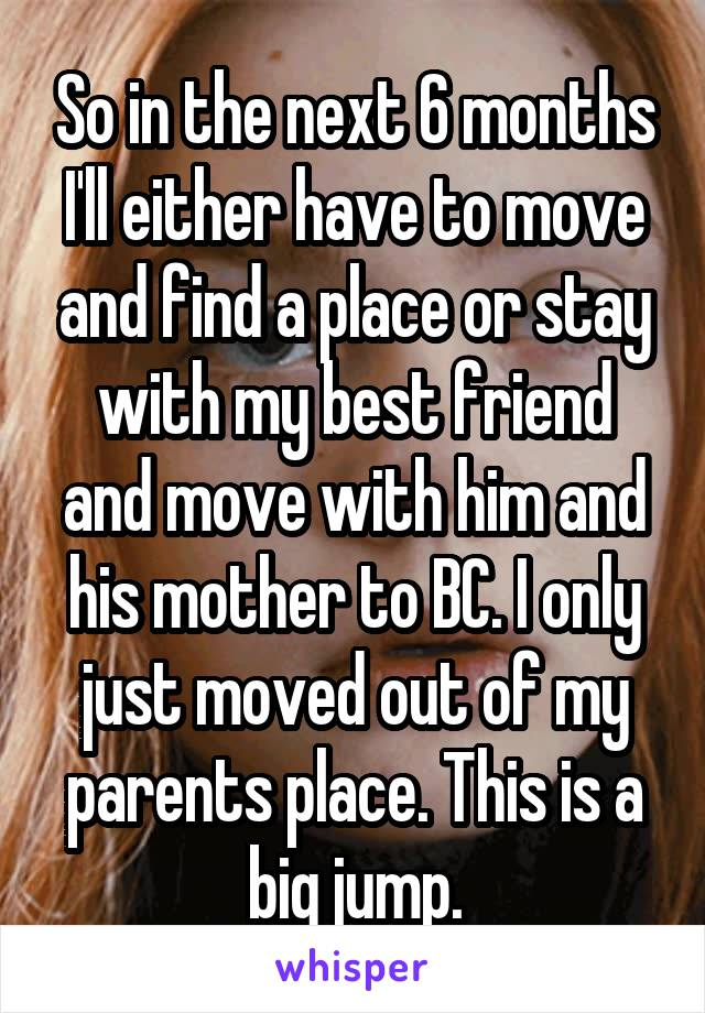 So in the next 6 months I'll either have to move and find a place or stay with my best friend and move with him and his mother to BC. I only just moved out of my parents place. This is a big jump.