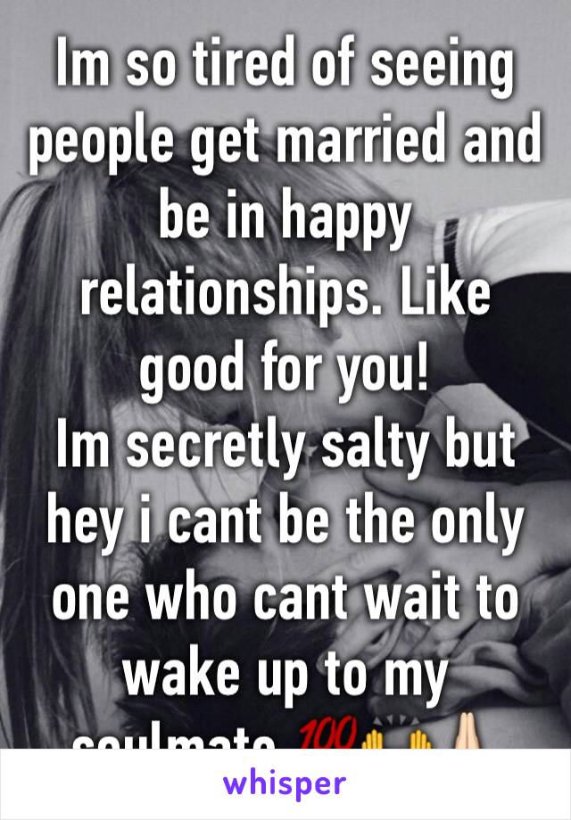 Im so tired of seeing people get married and be in happy relationships. Like good for you!  Im secretly salty but hey i cant be the only one who cant wait to wake up to my soulmate 💯🙌🙏🏻