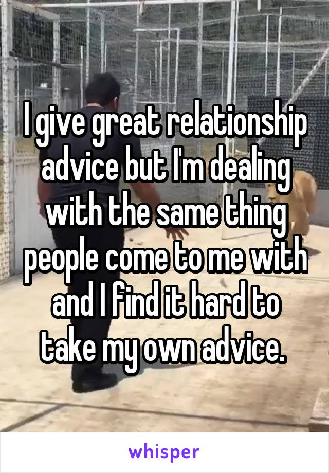 I give great relationship advice but I'm dealing with the same thing people come to me with and I find it hard to take my own advice.