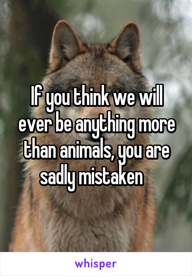 If you think we will ever be anything more than animals, you are sadly mistaken