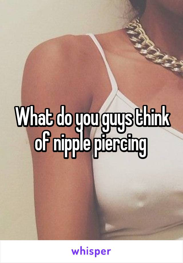 What do you guys think of nipple piercing