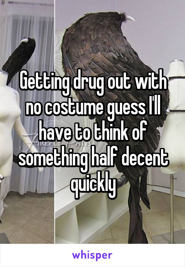 Getting drug out with no costume guess I'll have to think of something half decent quickly