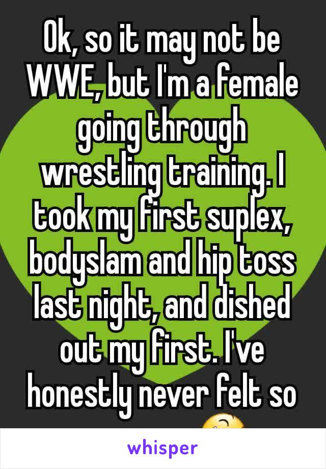 Ok, so it may not be WWE, but I'm a female going through wrestling training. I took my first suplex, bodyslam and hip toss last night, and dished out my first. I've honestly never felt so awesome 😆