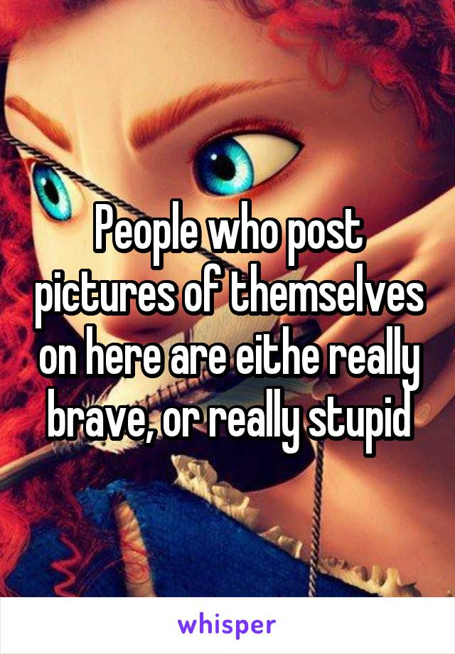People who post pictures of themselves on here are eithe really brave, or really stupid