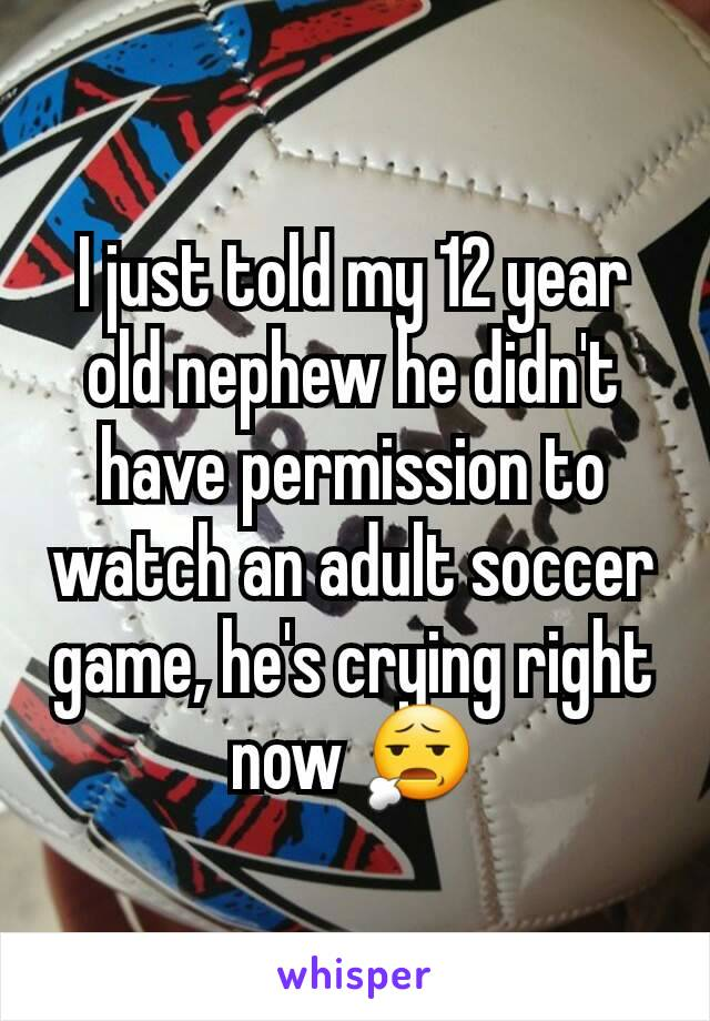 I just told my 12 year old nephew he didn't have permission to watch an adult soccer game, he's crying right now 😧