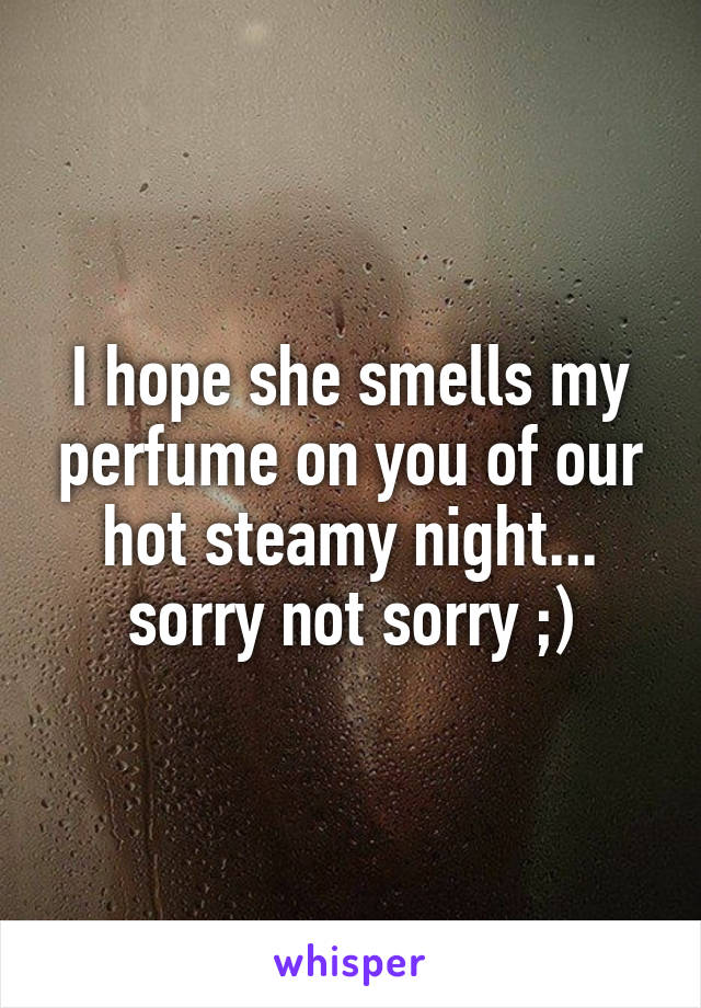 I hope she smells my perfume on you of our hot steamy night... sorry not sorry ;)