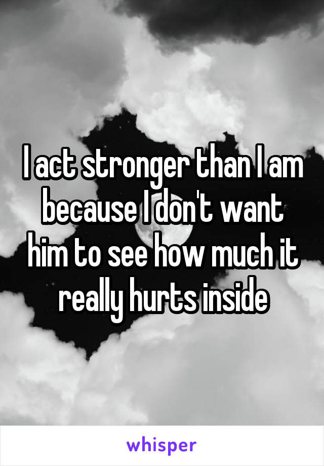 I act stronger than I am because I don't want him to see how much it really hurts inside