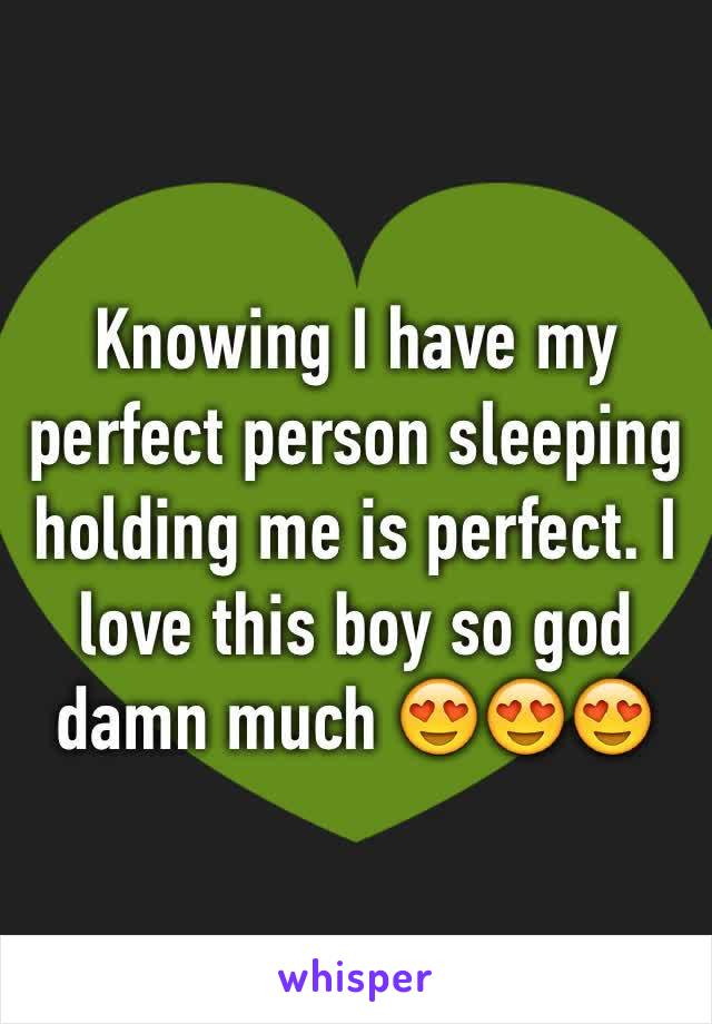 Knowing I have my perfect person sleeping holding me is perfect. I love this boy so god damn much 😍😍😍