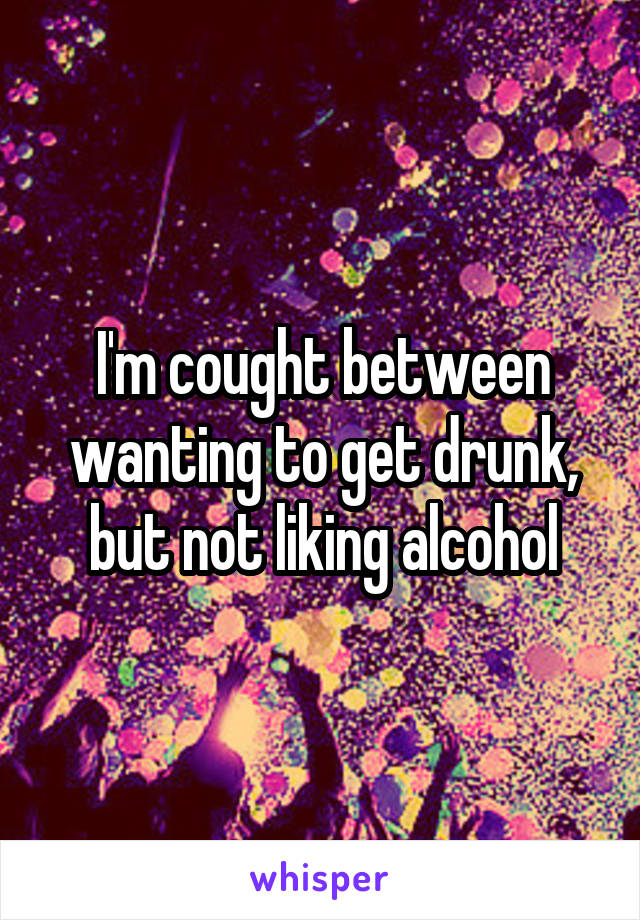 I'm cought between wanting to get drunk, but not liking alcohol