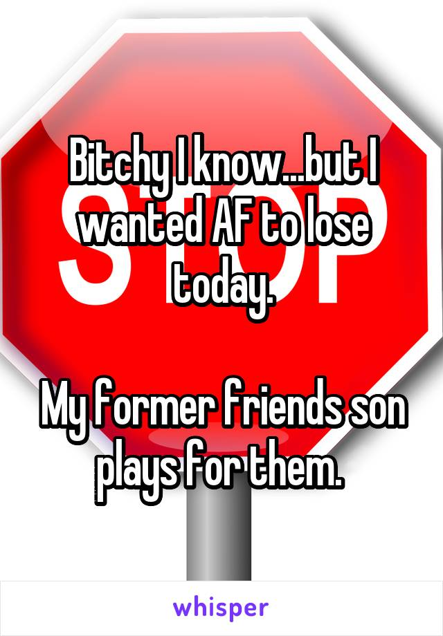 Bitchy I know...but I wanted AF to lose today.  My former friends son plays for them.