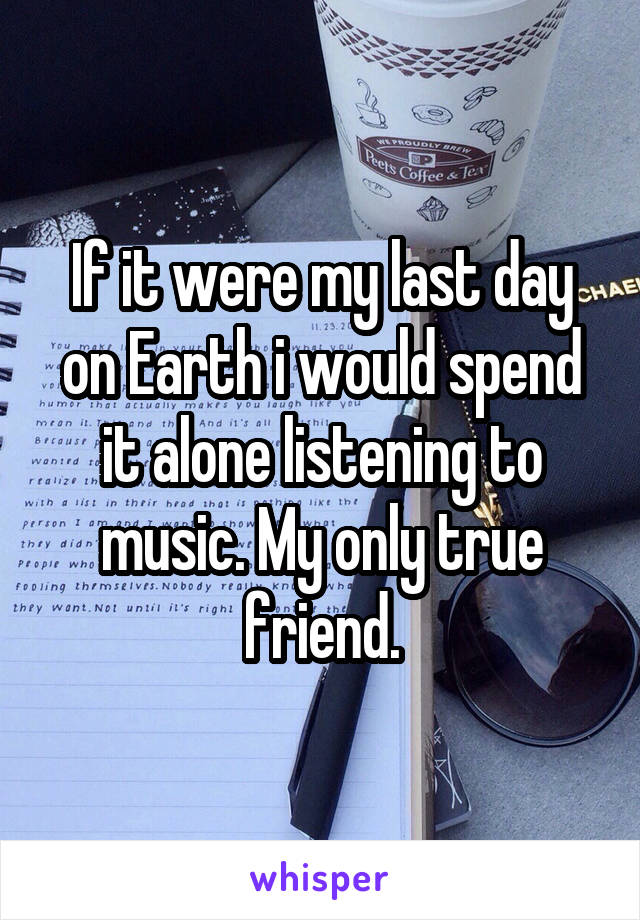 If it were my last day on Earth i would spend it alone listening to music. My only true friend.