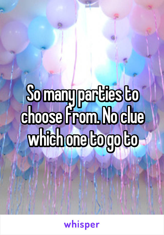 So many parties to choose from. No clue which one to go to