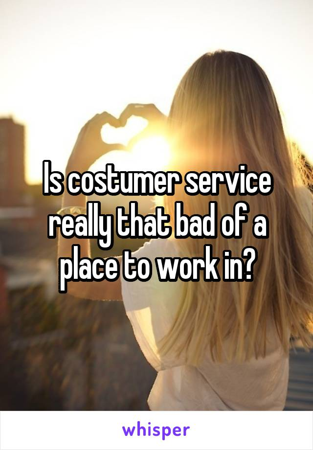 Is costumer service really that bad of a place to work in?