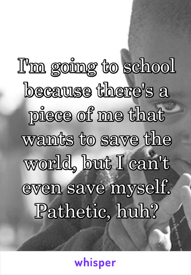 I'm going to school because there's a piece of me that wants to save the world, but I can't even save myself. Pathetic, huh?