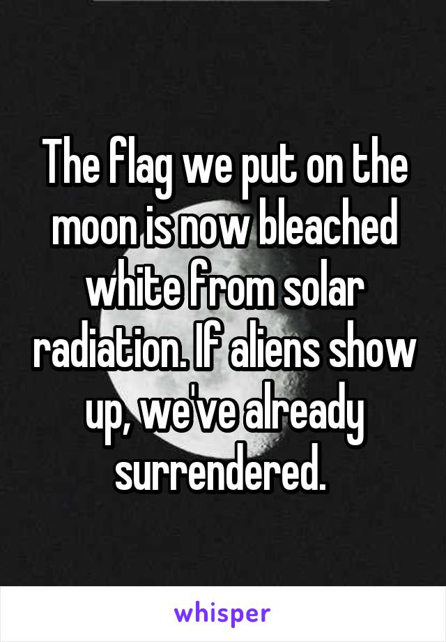 The flag we put on the moon is now bleached white from solar radiation. If aliens show up, we've already surrendered.