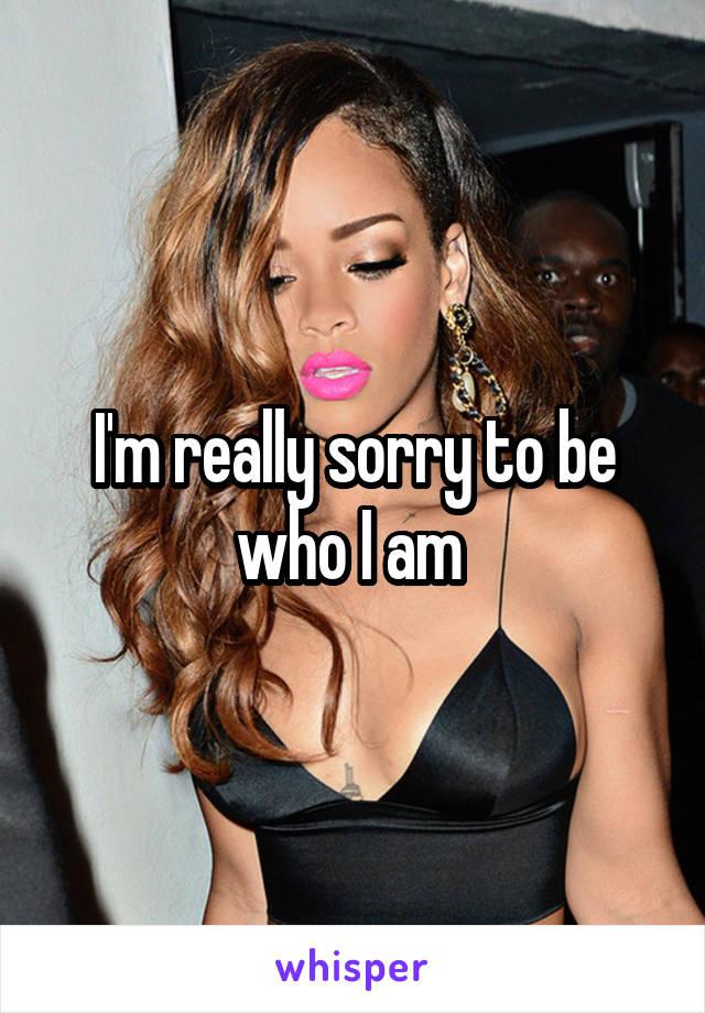 I'm really sorry to be who I am