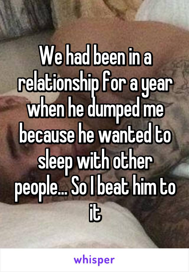 We had been in a relationship for a year when he dumped me because he wanted to sleep with other people... So I beat him to it